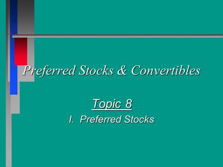 Preferred Stocks & Convertibles Topic 8 I. Preferred Stocks.