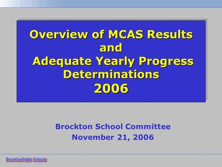 Overview of MCAS Results and Adequate Yearly Progress Determinations 2006 Brockton School Committee November 21, 2006.