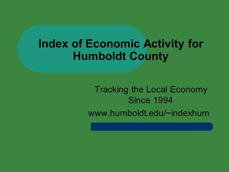 Index of Economic Activity for Humboldt County Tracking the Local Economy Since 1994 www.humboldt.edu/~indexhum.