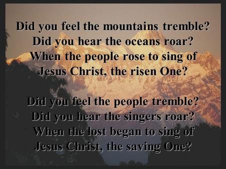 Did you feel the mountains tremble? Did you hear the oceans roar? When the people rose to sing of Jesus Christ, the risen One? Did you feel the people.