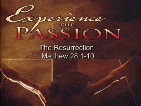 The Resurrection Matthew 28:1-10 The Resurrection Matthew 28:1-10.
