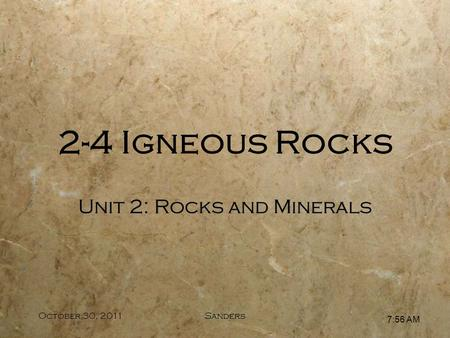 7:57 AM October 30, 2011Sanders Unit 2: Rocks and Minerals 2-4 Igneous Rocks.