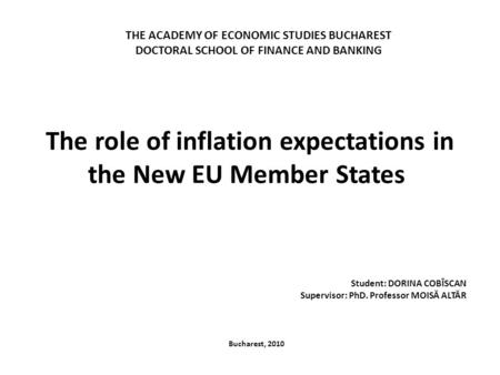 The role of inflation expectations in the New EU Member States Student: DORINA COBÎSCAN Supervisor: PhD. Professor MOISĂ ALTĂR Bucharest, 2010 THE ACADEMY.