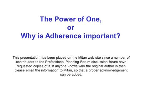 The Power of One, or Why is Adherence important? This presentation has been placed on the Mitan web site since a number of contributors to the Professional.