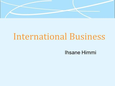 International Business Ihsane Himmi. 1-2 Grades 40% Final Exam 30% Midterm 20 % Participation 10% Project.