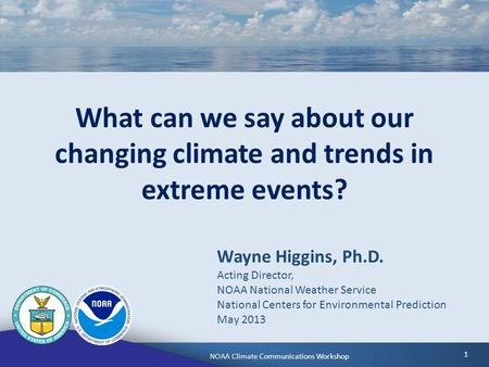 NOAA Climate Communications WorkshopMay 6, 2013 1 What can we say about our changing climate and trends in extreme events? Wayne Higgins, Ph.D. Acting.