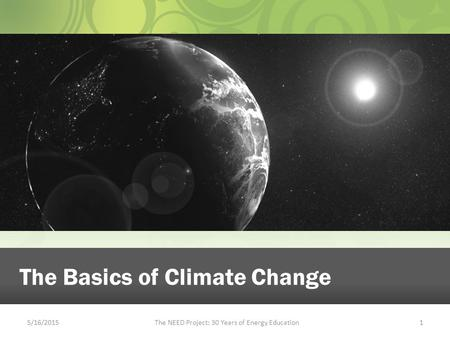 5/16/2015The NEED Project: 30 Years of Energy Education1 The Basics of Climate Change.