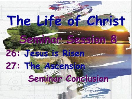 The Life of Christ Seminar Session 8 26: Jesus is Risen 27: The Ascension Seminar Conclusion.