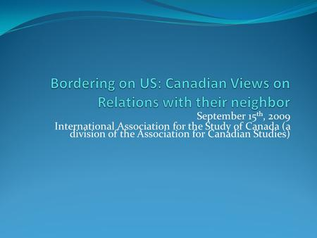 September 15 th, 2009 International Association for the Study of Canada (a division of the Association for Canadian Studies)