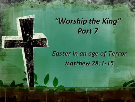"""Worship the King"" Part 7 Easter in an age of Terror Matthew 28:1-15."