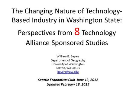 The Changing Nature of Technology- Based Industry in Washington State: Perspectives from 8 Technology Alliance Sponsored Studies William B. Beyers Department.
