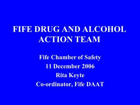 FIFE DRUG AND ALCOHOL ACTION TEAM Fife Chamber of Safety 11 December 2006 Rita Keyte Co-ordinator, Fife DAAT.
