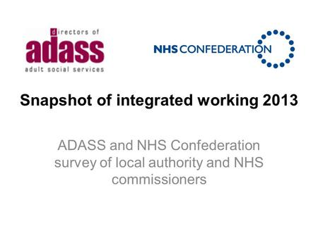 Snapshot of integrated working 2013 ADASS and NHS Confederation survey of local authority and NHS commissioners.