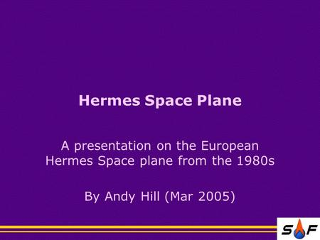 Hermes Space Plane A presentation on the European Hermes Space plane from the 1980s By Andy Hill (Mar 2005)