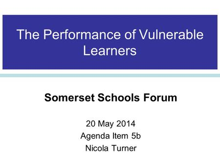 The Performance of Vulnerable Learners Somerset Schools Forum 20 May 2014 Agenda Item 5b Nicola Turner.