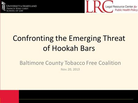 Confronting the Emerging Threat of Hookah Bars Baltimore County Tobacco Free Coalition Nov. 20, 2013.