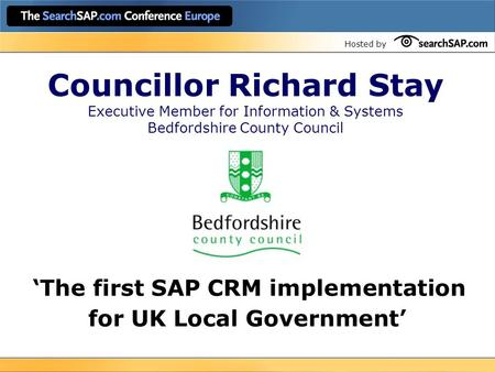 Hosted by Councillor Richard Stay Executive Member for Information & Systems Bedfordshire County Council 'The first SAP CRM implementation for UK Local.