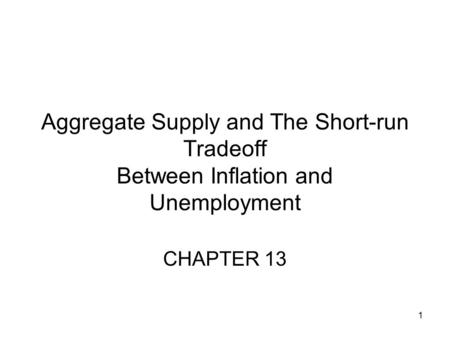 1 Aggregate Supply and The Short-run Tradeoff Between Inflation and Unemployment CHAPTER 13.