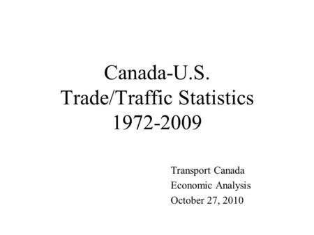 Canada-U.S. Trade/Traffic Statistics 1972-2009 Transport Canada Economic Analysis October 27, 2010.