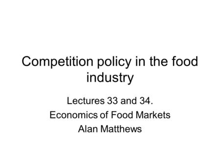 Competition policy in the food industry Lectures 33 and 34. Economics of Food Markets Alan Matthews.