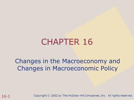 Copyright © 2002 by The McGraw-Hill Companies, Inc. All rights reserved. 16-1 CHAPTER 16 Changes in the Macroeconomy and Changes in Macroeconomic Policy.