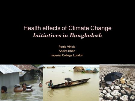 Health effects of Climate Change Initiatives in Bangladesh Paolo Vineis Aneire Khan Imperial College London.