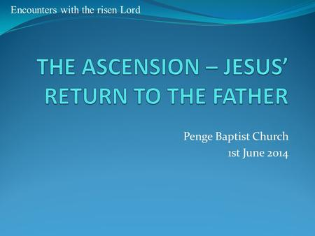 Penge Baptist Church 1st June 2014 Encounters with the risen Lord.