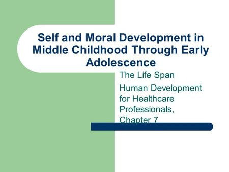 Self and Moral Development in Middle Childhood Through Early Adolescence The Life Span Human Development for Healthcare Professionals, Chapter 7.