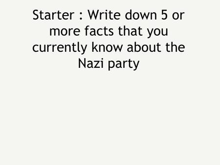 Starter : Write down 5 or more facts that you currently know about the Nazi party.