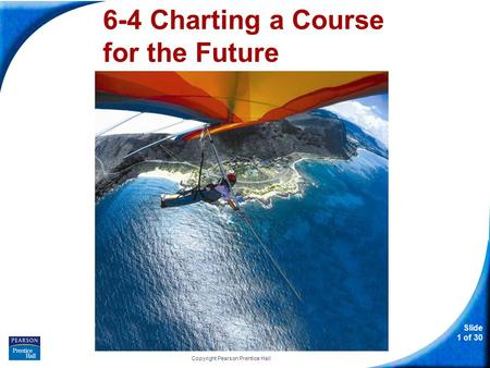 Slide 1 of 30 Copyright Pearson Prentice Hall 6-4 Charting a Course for the Future.