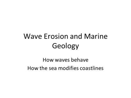 Wave Erosion and Marine Geology How waves behave How the sea modifies coastlines.