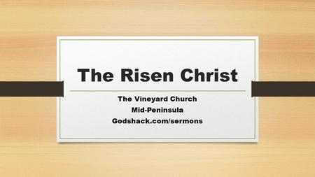 The Risen Christ The Vineyard Church Mid-Peninsula Godshack.com/sermons.