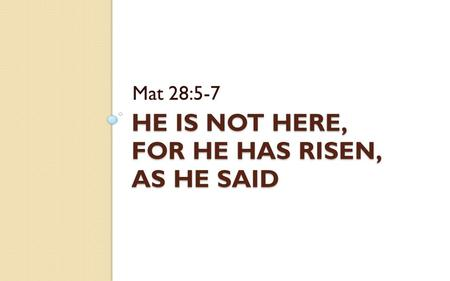HE IS NOT HERE, FOR HE HAS RISEN, AS HE SAID Mat 28:5-7.