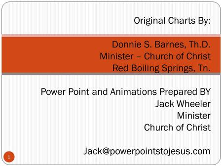 1 Original Charts By: Donnie S. Barnes, Th.D. Minister – Church of Christ Red Boiling Springs, Tn. Power Point and Animations Prepared BY Jack Wheeler.