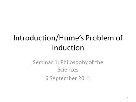 Introduction/Hume's Problem of Induction Seminar 1: Philosophy of the Sciences 6 September 2011 1.