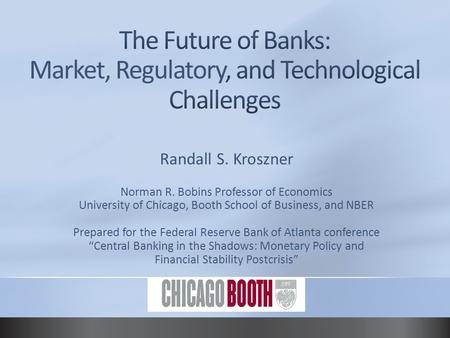 Randall S. Kroszner Norman R. Bobins Professor of Economics University of Chicago, Booth School of Business, and NBER Prepared for the Federal Reserve.