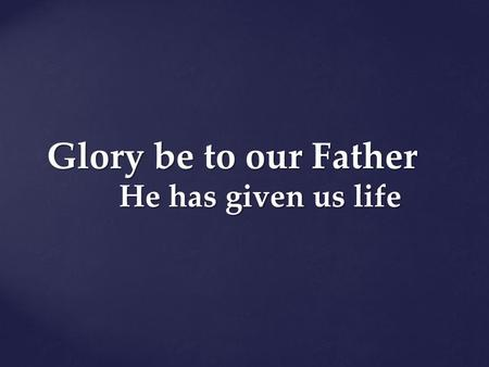 Glory be to our Father He has given us life.