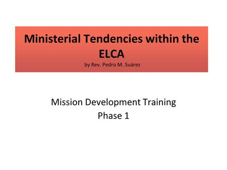 Ministerial Tendencies within the ELCA by Rev. Pedro M. Suárez Mission Development Training Phase 1.