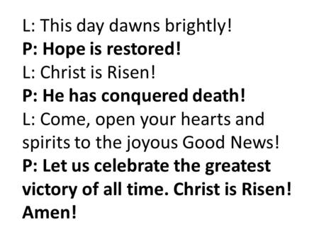 L: This day dawns brightly! P: Hope is restored! L: Christ is Risen! P: He has conquered death! L: Come, open your hearts and spirits to the joyous Good.