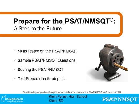 Klein Forest High School Klein ISD We will identify and practice strategies for successful achievement on the PSAT/NMSQT on October 15, 2014 Skills Tested.