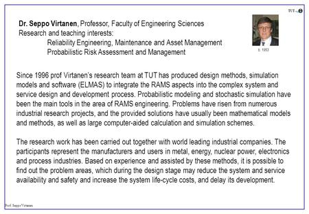 Prof. Seppo Virtanen TUT Dr. Seppo Virtanen, Professor, Faculty of Engineering Sciences Research and teaching interests: Reliability Engineering, Maintenance.