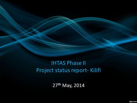 IHTAS Phase II Project status report- Kilifi 27 th May, 2014.