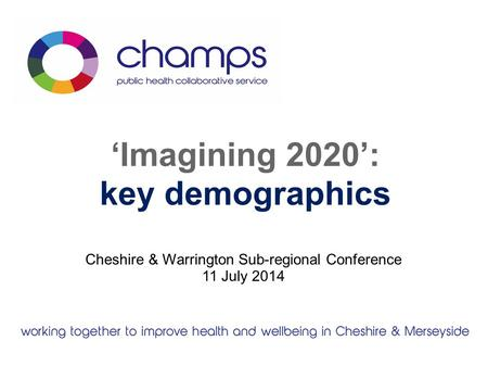 'Imagining 2020': key demographics Cheshire & Warrington Sub-regional Conference 11 July 2014.