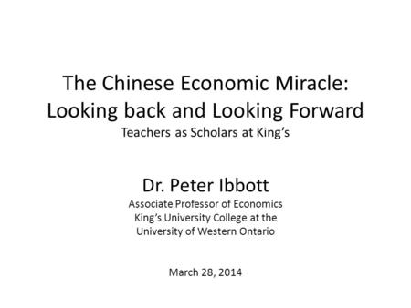 The Chinese Economic Miracle: Looking back and Looking Forward Teachers as Scholars at King's Dr. Peter Ibbott Associate Professor of Economics King's.