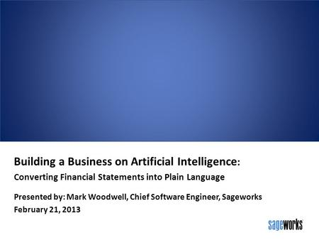 Building a Business on Artificial Intelligence : Converting Financial Statements into Plain Language Presented by: Mark Woodwell, Chief Software Engineer,