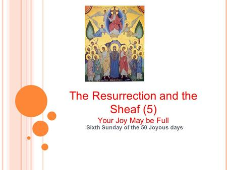 The Resurrection and the Sheaf (5) Your Joy May be Full Sixth Sunday of the 50 Joyous days.