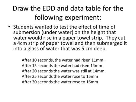 Draw the EDD and data table for the following experiment: Students wanted to test the effect of time of submersion (under water) on the height that water.