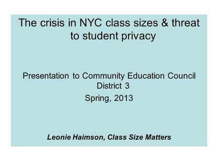 The crisis in NYC class sizes & threat to student privacy Presentation to Community Education Council District 3 Spring, 2013 Leonie Haimson, Class Size.