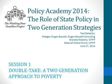 Policy Academy 2014: The Role of State Policy in Two Generation Strategies Facilitated by: Meegan Dugan Bassett, Dugan Bassett Consulting Brandon Roberts,