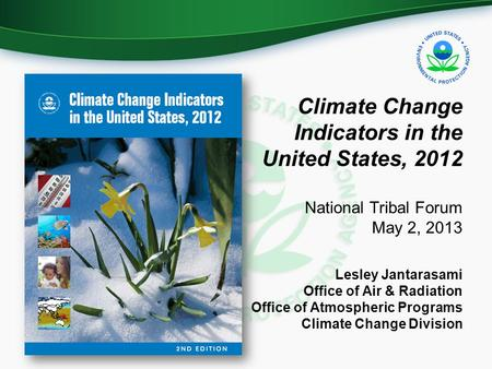 Climate Change Indicators in the United States, 2012 National Tribal Forum May 2, 2013 Lesley Jantarasami Office of Air & Radiation Office of Atmospheric.